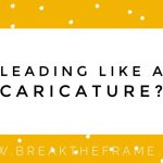 7 Ways You're Leading Like a Caricature
