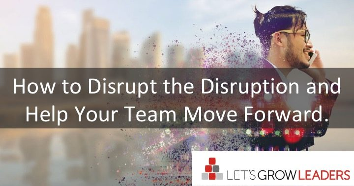 How to Disrupt the Disruption and Help Your Team Move Forward