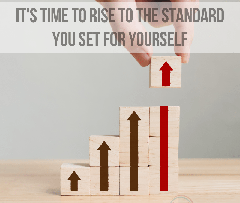 It's Time to Rise to the Standard You Set for Yourself